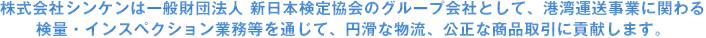 株式会社シンケンは一般財団法人 新日本検定協会のグループ会社として、港湾運送事業に関わる検量・インスペクション等を通じて、円滑な物流、公正な商取引に貢献します。